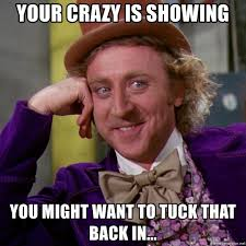 Your Crazy Meme - your crazy is showing you might want to tuck that back in willy