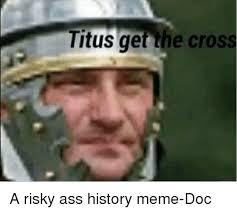 History Meme - titus get the cross a risky ass history meme doc meme on me me