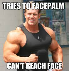 Bodybuilder Meme - tries to facepalm can t reach face first bodybuilding problems