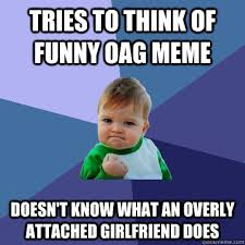 Oag Meme - tries to think of funny oag meme doesn t know what an overly