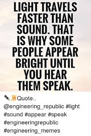 Light travels faster than sound that is why some people appear
