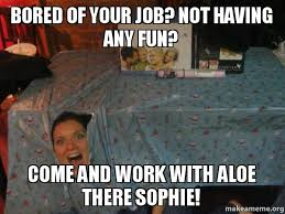 Bored At Work Meme - bored of your job not having any fun come and work with aloe there