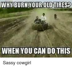 Cowgirl Memes - whyburn your old tiresp when you can do this sassy cowgirl meme on