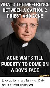 Adult Funny Memes - whats the difference between a catholic priest and acne acne waits