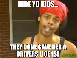 New Driver Meme - hide yo kids they done gave her a drivers license meme hide