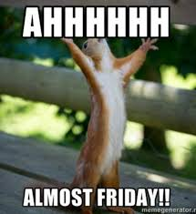 Almost Friday Meme - ahhhhh almost friday day thursday quotes almost friday its almost