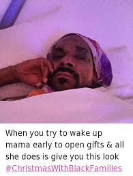 Black Christmas Meme - when you try to wake up mama early to open gifts all she does is