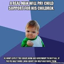 Child Support Meme - a real man will pay child support for his children he wont expect