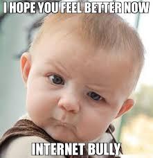 Bully Meme - i hope you feel better now internet bully meme skeptical baby