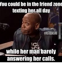 Memes About Texting - you could be in the friend zone texting herall day ig while her man