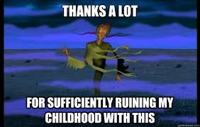 Ruined Childhood Meme - thanks a lot for sufficiently ruining my childhood with this