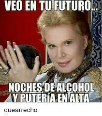 Memes Alcohol - veo en tu futuro nochesde alcohol y puteriaenalta quearrecho meme