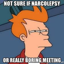Narcolepsy Meme - not sure if narcolepsy or really boring meeting not sure if troll