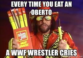 Wwf Meme - every time you eat an oberto a wwf wrestler cries randy savage
