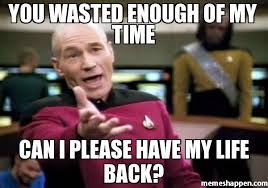Wasted Meme - you wasted enough of my time can i please have my life back meme