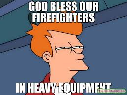 Heavy Equipment Memes - god bless our firefighters in heavy equipment