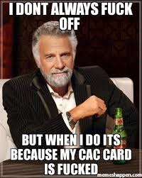 Meme Fuck Off - i dont always fuck off but when i do its because my cac card is