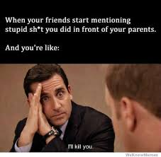 Stupid Friends Meme - when friends start mentioning stupid shit you did in front of your