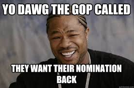 Gop Meme - yo dawg the gop called they want their nomination back xzibit
