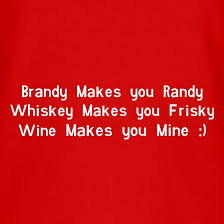 brandy makes you randy whiskey makes you frisky wine makes you