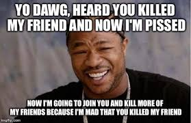 Im Mad At You Meme - yo dawg heard you meme imgflip