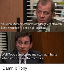 Toby Meme - you know michael sometimes my daughter s stomach hurts when