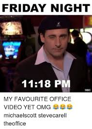 Friday Memes 18 - friday night 1118 pm my favourite office video yet omg