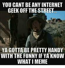 Internet Geek Meme - you cant be any internet geek off the street ya gotta be pretty