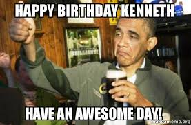 Kenneth Meme - happy birthday kenneth have an awesome day upvote obama make a meme