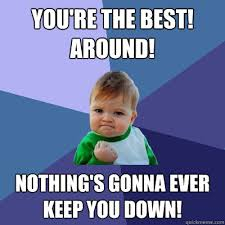 Your The Best Meme - you re the best around nothing s gonna ever keep you down
