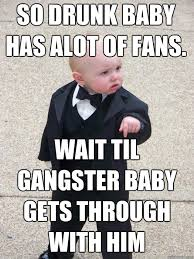 Gangster Baby Meme - so drunk baby has alot of fans wait til gangster baby gets through