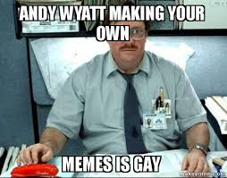 Make You Own Memes - andy wyatt making your own memes is gay milton from office space