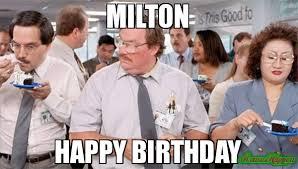 Milton Meme - milton happy birthday meme milton 80249 memeshappen