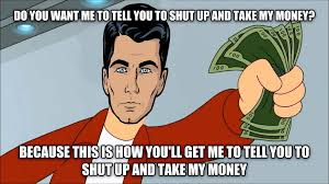 Pay Me My Money Meme - livememe com do you want me to tell you to shut up and take my money