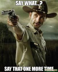 Rick Grimes Memes - say what say that one more time meme walking dead rick grimes