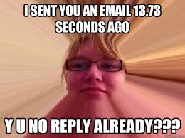 Why You No Reply Meme - i sent you an email 13 73 seconds ago y u no reply already
