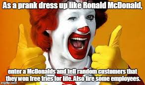 Ronald Meme - as a prank dress up like ronald mcdonald enter a mcdonalds and tell