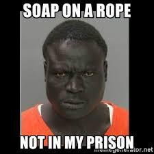 Good Black Man Meme - soap on a rope not in my prison scary black man meme generator