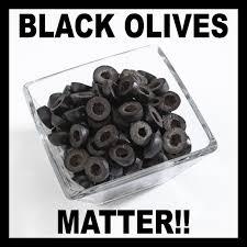 Olive Meme - black olives matter memes