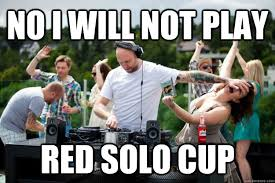 Red Solo Cup Meme - no i will not play red solo cup good dj quickmeme