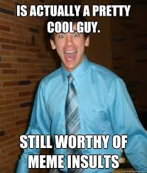 Meme Insults - is actually a pretty cool guy still worthy of meme insults