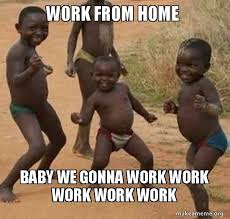 Working From Home Meme - work from home baby we gonna work work work work work dancing