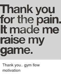 Gym Flow Meme - thank you for the pain t made me raise my game thank you gym flow