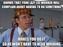Lazy Coworker Meme - knows that your lazy co worker will complain about having to do