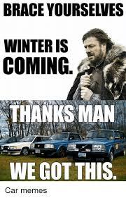 Brace Meme - brace yourselves winter is coming thanks man we got this car memes