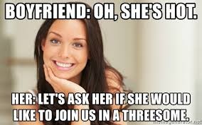 Threesome Memes - boyfriend oh she s hot her let s ask her if she would like to