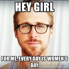 Womens Day Meme - hey girl for me every day is women s day ryan gosling hey girl 3