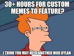 Custom Meme - hours for custom memes to feature i think you may need another mod