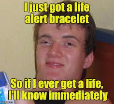 Get A Life Meme - just got a lifealert bracelet so if i ever get a life i ll know
