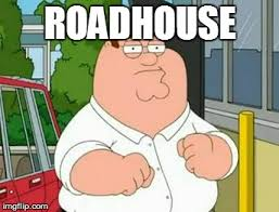 Roadhouse Meme - roadhouse imgflip